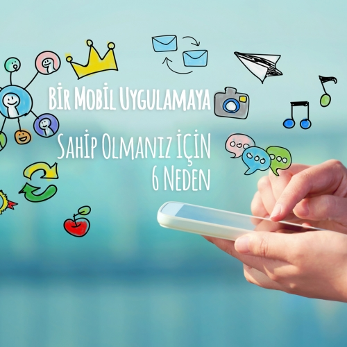 Bir Mobil Uygulamaya Sahip Olmanız için 6 Neden